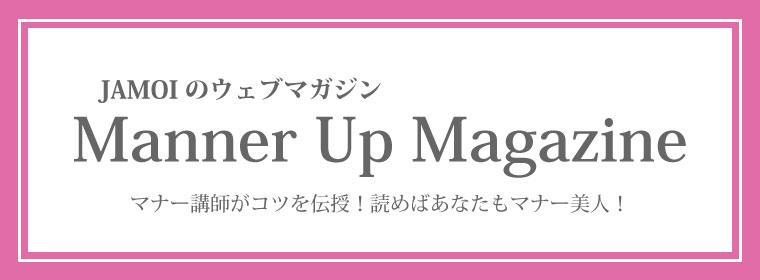 JAMOI公認のウェブマガジンで、あなたも素敵なマナー美人♪マナーアップマガジンはこちらです。